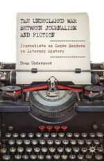 The Undeclared War Between Journalism and Fiction : Journalists as Genre Benders in Literary History - Doug Underwood