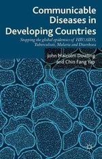 Communicable Diseases in Developing Countries : Stopping the Global Epidemics of HIV/aids, Tuberculosis, Malaria and Diarrhoea - John Malcolm Dowling
