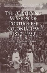 The 'Civilising Mission' of Portuguese Colonialism, 1870-1930 : Cambridge Imperial and Post-Colonial Studies Series - Miguel Bandeira Jeronimo