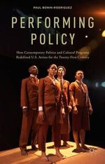 Performing Policy : How Contemporary Politics and Cultural Programs Redefined U.S. Artists for the Twenty-First Century - Paul Bonin-Rodriguez