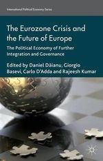 The Eurozone Crisis and the Future of Europe : The Political Economy of Further Integration and Governance