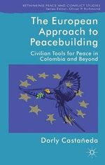 The European Approach to Peacebuilding : Civilian Tools for Peace in Colombia and Beyond - Dorly Castaneda