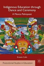 Indigenous Education through Dance and Ceremony : A Mexica Palimpsest - Ernesto Colin