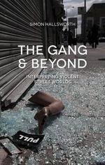The Gang and Beyond : Interpreting Violent Street Worlds - Simon Hallsworth