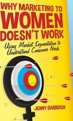 Why Marketing to Women Doesn't Work : Using Market Segmentation to Understand Consumer Needs - Jenny Darroch