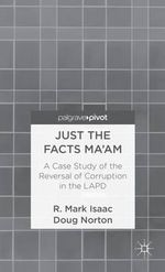Just the Facts Ma'am : A Case Study of the Reversal of Corruption in the LAPD - R. Mark Isaac