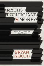 Myths, Politicians and Money : The Truth Behind the Free Market - Bryan Gould
