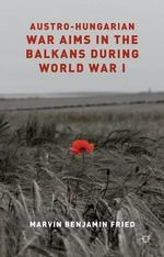 Austro-Hungarian War Aims in the Balkans During World War I - Marvin Fried