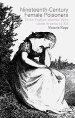 Nineteenth-Century Female Poisoners : Three English Women Who Used Arsenic to Kill - Victoria M. Nagy