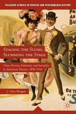 Staging the Slums, Slumming the Stage : Class, Poverty, Ethnicity, and Sexuality in American Theatre, 1890-1916 - J. Chris Westgate