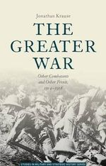 The Greater War : Other Combatants and Other Fronts, 1914-1918