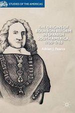 The Origins of Bourbon Reform in Spanish South America, 1700-1763 - Adrian J. Pearce