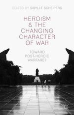 Heroism and the Changing Character of War : Toward Post-Heroic Warfare?