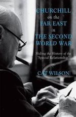Churchill on the Far East in the Second World War : Hiding the History of the 'Special Relationship' - Cat Wilson