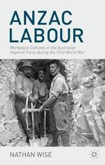 Anzac Labour : Workplace Cultures in the Australian Imperial Force During the First World War - Nathan Wise