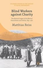 Blind Workers Against Charity : The National League of the Blind of Great Britain and Ireland, 1893-1970 - Matthias Reiss