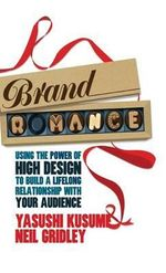Brand Romance : Using the Power of High Design to Build a Lifelong Relationship with Your Audience - Neil Gridley