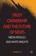 Trust Ownership and the Future of News : Media Moguls and White Knights - Gavin Ellis