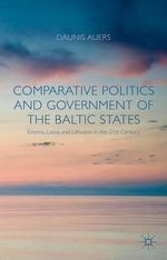 Comparative Politics and Government of the Baltic States : Estonia, Latvia and Lithuania in the 21st Century - Daunis Auers