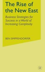 The Rise of the New East : Business Strategies for Success in a World of Increasing Complexity - Ben Simpfendorfer