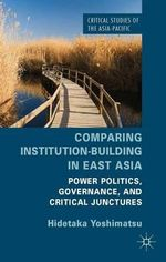 Comparing Institution-Building in East Asia : Power Politics, Governance, and Critical Junctures - Hidetaka Yoshimatsu