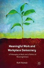 Meaningful Work and Workplace Democracy : A Philosophy of Work and a Politics of Meaningfulness - Ruth Yeoman