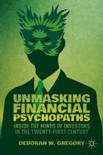 Unmasking Financial Psychopaths : Inside the Minds of Investors in the Twenty-First Century - Deborah W. Gregory
