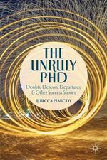 The Unruly PHD : Doubts, Detours, Departures, and Other Success Stories - Rebecca Peabody