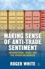Making Sense of Anti-Trade Sentiment : International Trade and the American Worker - Roger White