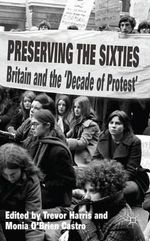 Preserving the Sixties : Britain and the 'Decade of Protest'
