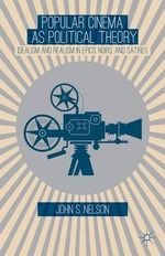 Popular Cinema as Political Theory : Idealism and Realism in Epics, Noirs, and Satires - John S. Nelson