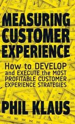 Measuring Customer Experience : How to Develop and Execute the Most Profitable Customer Experience Strategies - Philipp Klaus
