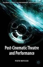 Post-Cinematic Theatre and Performance - Piotr Woycicki