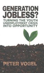 Generation Jobless? : Turning the Youth Unemployment Crisis into Opportunity - Peter Vogel
