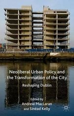 Neoliberal Urban Policy and the Transformation of the City : Reshaping Dublin