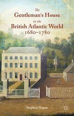 The Gentleman's House in the British Atlantic World 1680-1780 - Stephen Hague