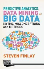 Predictive Analytics, Data Mining and Big Data : Myths, Misconceptions and Methods - Steven Finlay