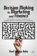 Decision Making in Marketing and Finance : An Interdisciplinary Approach to Solving Complex Organizational Problems - Paul Sergius Koku
