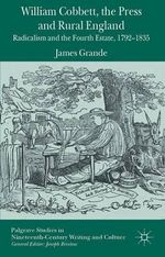 William Cobbett, the Press and Rural England : Radicalism and the Fourth Estate, 1792-1835 - James Grande