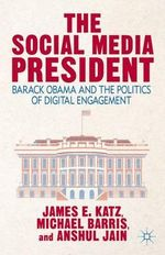 The Social Media President : Barack Obama and the Politics of Digital Engagement - James E. Katz