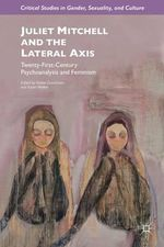 Juliet Mitchell and the Lateral Axis : Twenty-First Century Psychoanalysis and Feminism