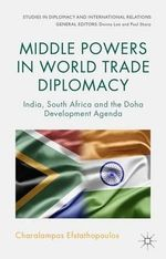Middle Powers in World Trade Diplomacy : India, South Africa and the Doha Development Agenda - Charalampos Efstathopoulos