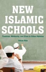 New Islamic Schools : Tradition, Modernity, and Class in Urban Pakistan - Sanaa Riaz