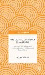 The Digital Currency Challenge : Shaping Online Payment Systems Through U.S. Financial Regulations - Philip Mullan