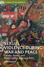 Sexual Violence During War and Peace : Gender, Power, and Post-Conflict Justice in Peru - Jelke Boesten