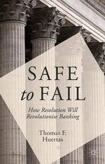 Safe to Fail : How Resolution Will Revolutionize Banking - Thomas F. Huertas