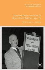 Monetary Policy and Financial Repression in Britain, 1951 - 59 - William Allen
