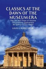 Classics at the Dawn of the Museum Era : The Life and Times of Antoine Chrysostome Quatremere de Quincy (1755-1849) - Louis A. Ruprecht, Jr