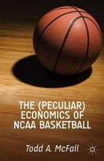 The (Peculiar) Economics of NCAA Basketball - Todd A. McFall