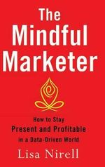 The Mindful Marketer : How to Stay Present and Profitable in a Data-Driven World - Lisa Nirell